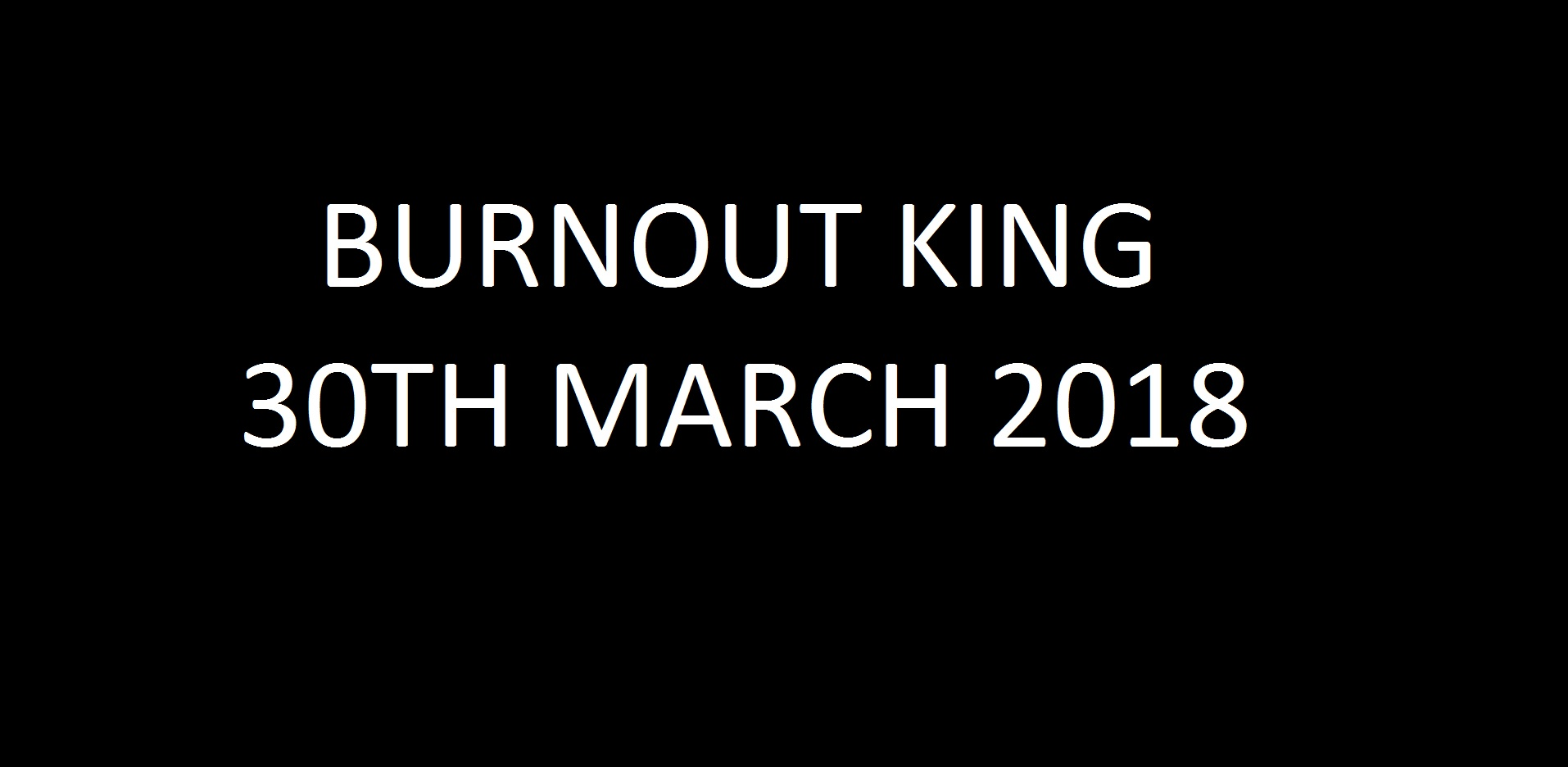 02. Burnout King 30th March 2018 Image